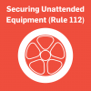 Securing unattended equipment (Rule 112)